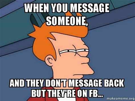 When You Meme - when you message someone and they don t message back but they re on fb futurama fry make