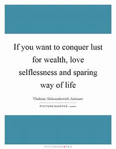 If you want to conquer lust for wealth, love selflessness ...