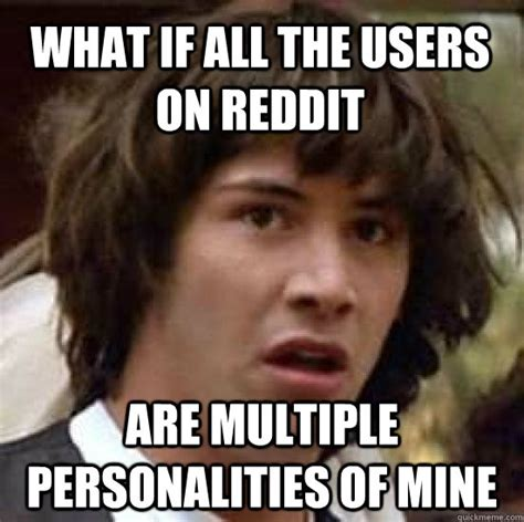 Multiple Picture Meme - what if all the users on reddit are multiple personalities of mine conspiracy keanu quickmeme