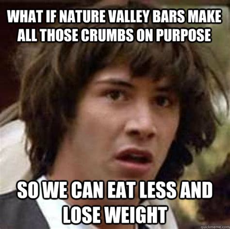 Nature Valley Meme - what if nature valley bars make all those crumbs on purpose so we can eat less and lose weight