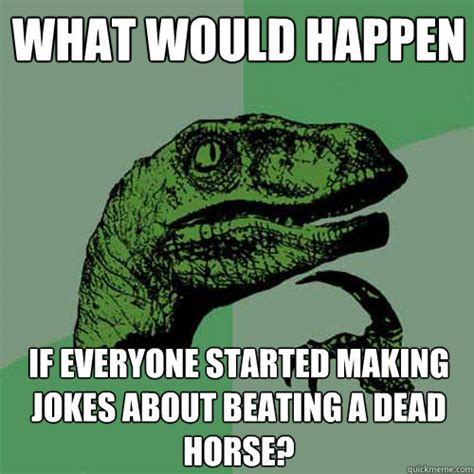 Beating A Dead Horse Meme - what would happen if everyone started making jokes about beating a dead horse philosoraptor