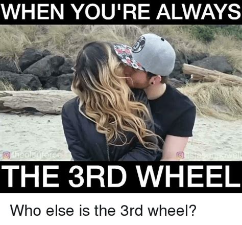 3rd Wheel Meme When You Re Always The 3rd Wheel Who Else Is The 3rd Wheel