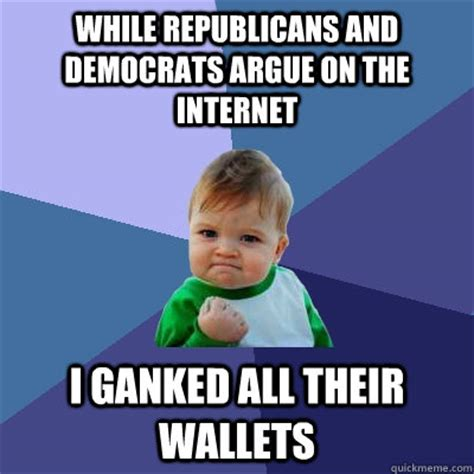 Arguing On The Internet Meme - while republicans and democrats argue on the internet i ganked all their wallets success kid
