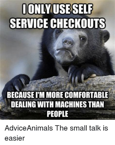 Small Talk Meme - only use self service checkouts because immore comfortable dealing with machines than people