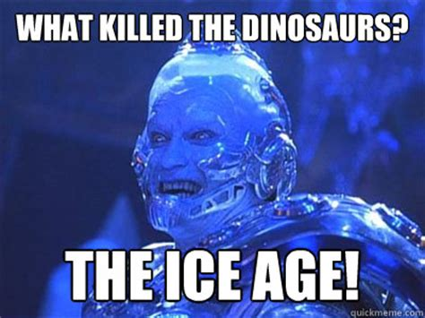 Mr Freeze Meme - what killed the dinosaurs the ice age terrible pun mr freeze quickmeme