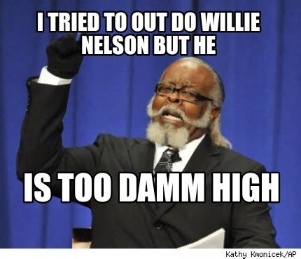 But But Meme - meme creator i tried to out do willie nelson but he is too damm high meme generator at