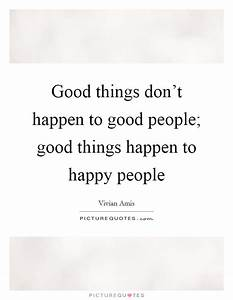 Good things don't happen to good people; good things ...