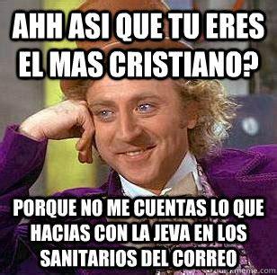 Ahh Meme - ahh asi que tu eres el mas cristiano porque no me cuentas lo que hacias con la jeva en los