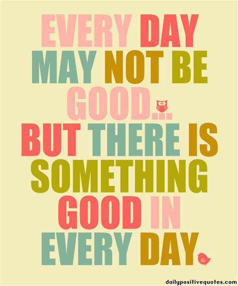every day may not be but there is something in everyday daily positive quotes