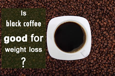 Not only do i know it's better for me, i also know that dairy and milk in my coffee is bad for me and makes me ugly! is black coffee good for weight loss?
