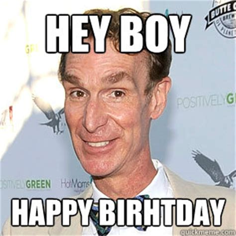 Hey Boy Meme - hey boy happy birhtday bill nye happy birthday quickmeme