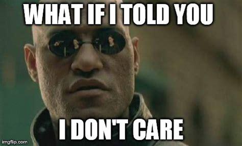I Don T Care Meme - matrix morpheus meme imgflip