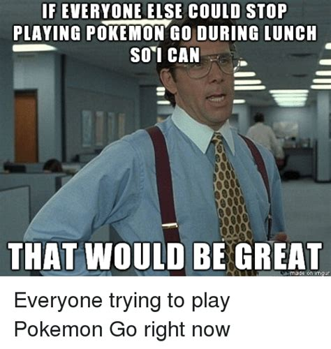 Quit Playing Meme - feveryone else could stop playing pokemon go during lunch so i can that would be great imgur