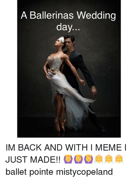 Wedding Day Meme - a ballerinas wedding day im back and with i meme i just made ballet pointe