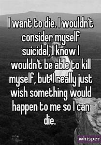 I want to die. I wouldn't consider myself suicidal, I know ...