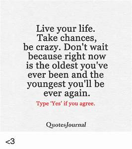Live, Your, Life, Take, Chances, Be, Crazy, Don, U0026, 39, T, Wait, Because
