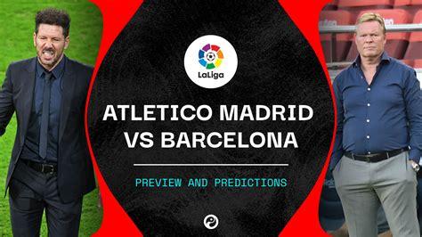 Atletico Madrid vs Barcelona predictions, team news & live ...