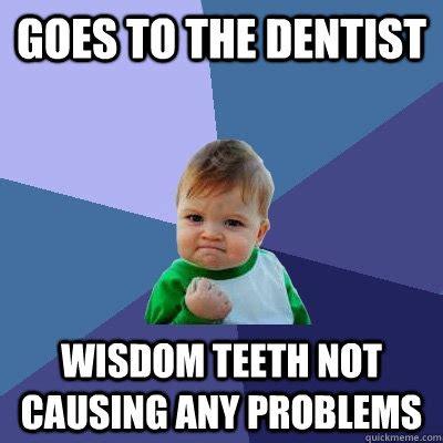 Wisdom Teeth Meme - goes to the dentist wisdom teeth not causing any problems success kid quickmeme