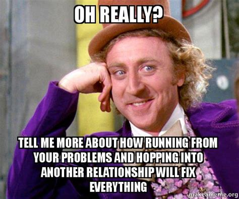 Make Your Own Willy Wonka Meme - oh really tell me more about how running from your problems and hopping into another