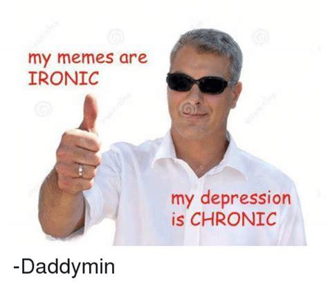 Ironic Memes - my memes are ironic my depression is chronic daddymin ironic meme on sizzle