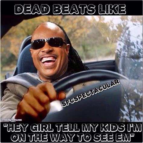 Deadbeat Dad Memes - dead beats like quot hey girl tell my kids i m on the way to see em quot