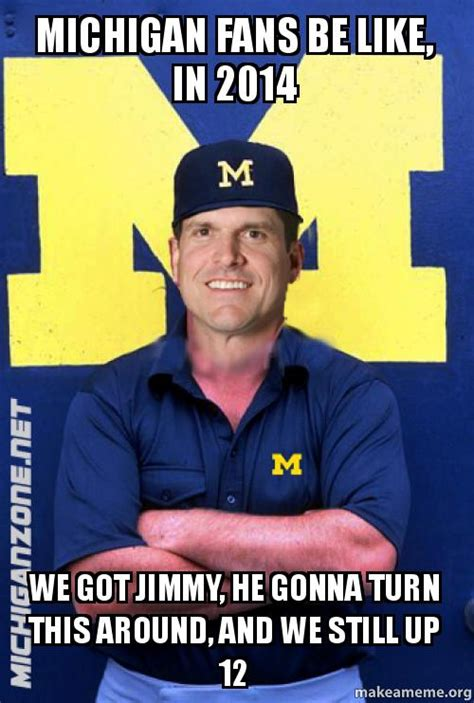 Michigan Fan Meme - michigan fans be like in 2014 we got jimmy he gonna turn this around and we still up 12