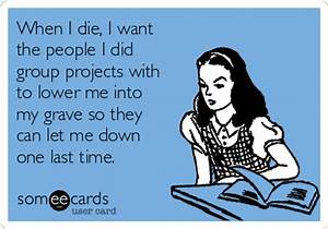 When I die, I want the people I did group projects with to