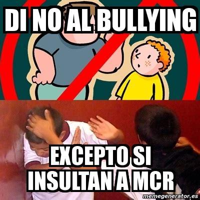 No Al Bullying Memes - meme personalizado di no al bullying excepto si insultan a mcr 3429931