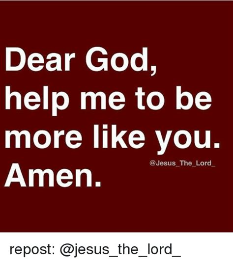 God Help Me Meme - dear god help me to be more like you the lord amen repost meme on sizzle