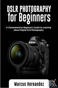 DSLR Photography For Beginners – A Comprehensive Beginner's Guide to Learning About Digital SLR ...