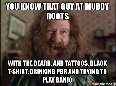 Robin Williams Jumanji Meme - you know that guy at muddy roots with the beard and tattoos black t shirt drinking pbr and