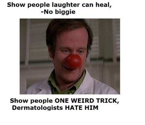 Wierd Memes - show people laughter can heal no biggie show people one weird trick dermatologists hate him