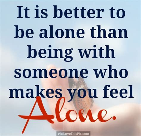 It Is Better To Be Alone Than Being With Someone Who Makes