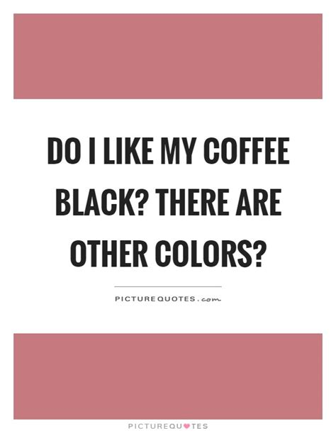 How to learn to like black coffee? Do I like my coffee black? There are other colors ...