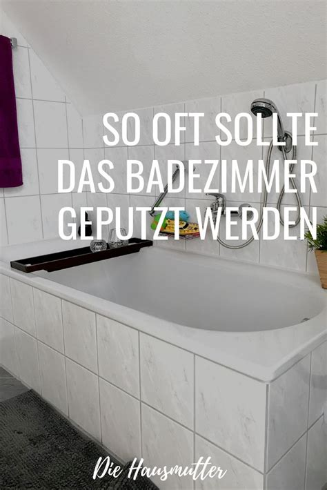 wie oft bad putzen wie viel putzen muss sein das bad putzen haushalt