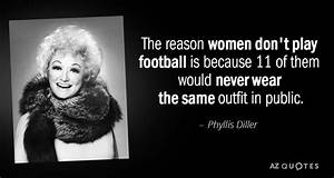 Phyllis Diller quote: The reason women don't play football ...