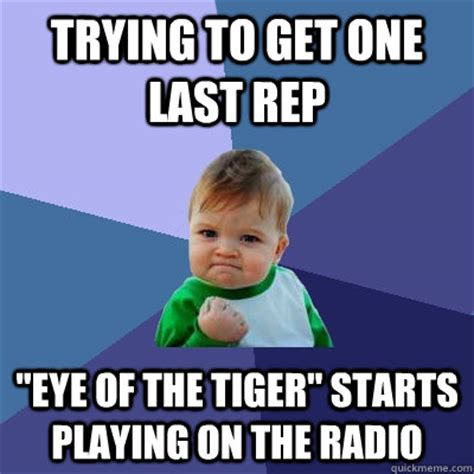 Eye Of The Tiger Meme - trying to get one last rep quot eye of the tiger quot starts playing on the radio success kid quickmeme