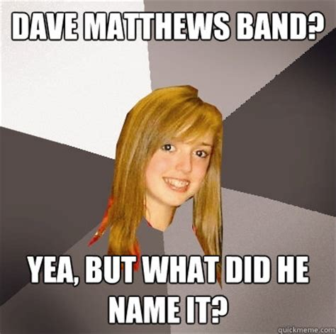 Dave Matthews Band Meme - dave matthews band yea but what did he name it musically oblivious 8th grader quickmeme
