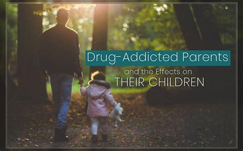 drug addicted parents  effects  children