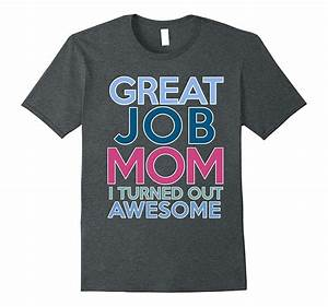 Mothers day Gift Great Job Mom I turned Out Awesome Shirt ...