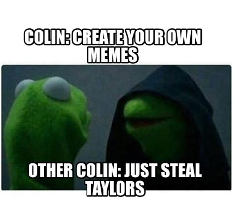 Own Meme Generator - meme creator colin create your own memes other colin just steal taylors meme generator at