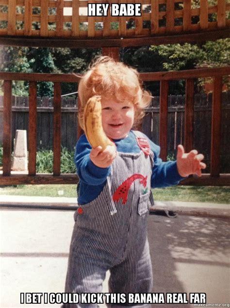 Hey Babe Meme - hey babe i bet i could kick this banana real far make a meme