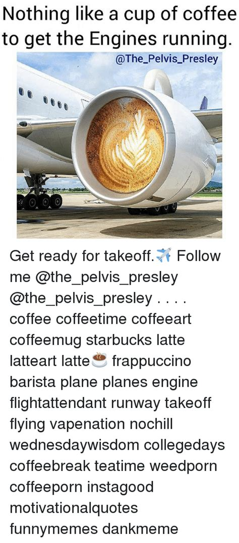 A way of describing cultural information being shared. Nothing Like a Cup of Coffee to Get the Engines Running Get Ready for Takeoff Follow Me Coffee ...