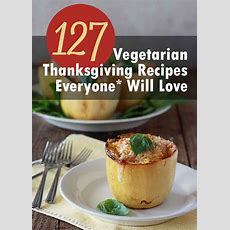 127 Vegetarian Thanksgiving Recipes Everyone* Will Love