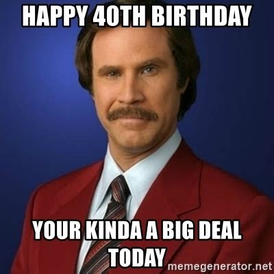 Happy 40th Birthday Meme - happy 40th birthday your kinda a big deal today anchorman birthday meme generator