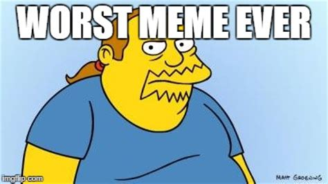 Worst Memes Ever - worst thing ever simpsons imgflip