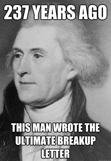 Thomas Jefferson Memes - 237 years ago thomas jefferson wrote the declaration of independence american revolution