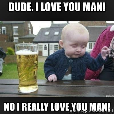 I Love L Meme - dude i love you man no i really love you man drunk baby is drunk meme generator