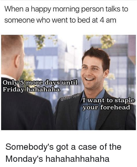 Case Of The Mondays Meme - when a happy morning person talks to someone who went to bed at 4 am only 5 more days until