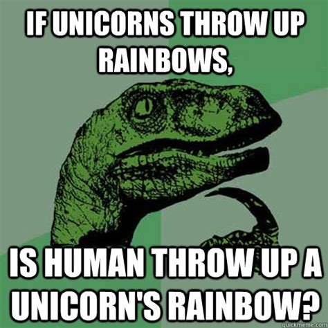 Rainbow Throw Up Meme - if unicorns throw up rainbows is human throw up a unicorn s rainbow philosoraptor quickmeme